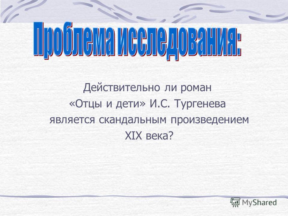 Действительно ли роман «Отцы и дети» И.С. Тургенева является скандальным произведением XIX века?