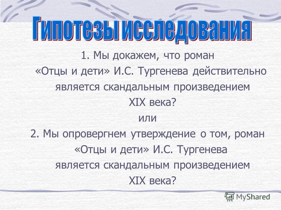 1. Мы докажем, что роман «Отцы и дети» И.С. Тургенева действительно является скандальным произведением XIX века? или 2. Мы опровергнем утверждение о том, роман «Отцы и дети» И.С. Тургенева является скандальным произведением XIX века?