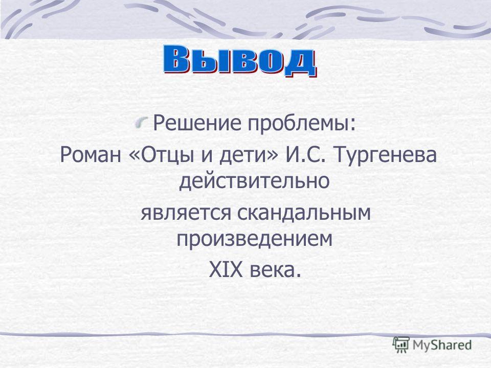 Решение проблемы: Роман «Отцы и дети» И.С. Тургенева действительно является скандальным произведением XIX века.