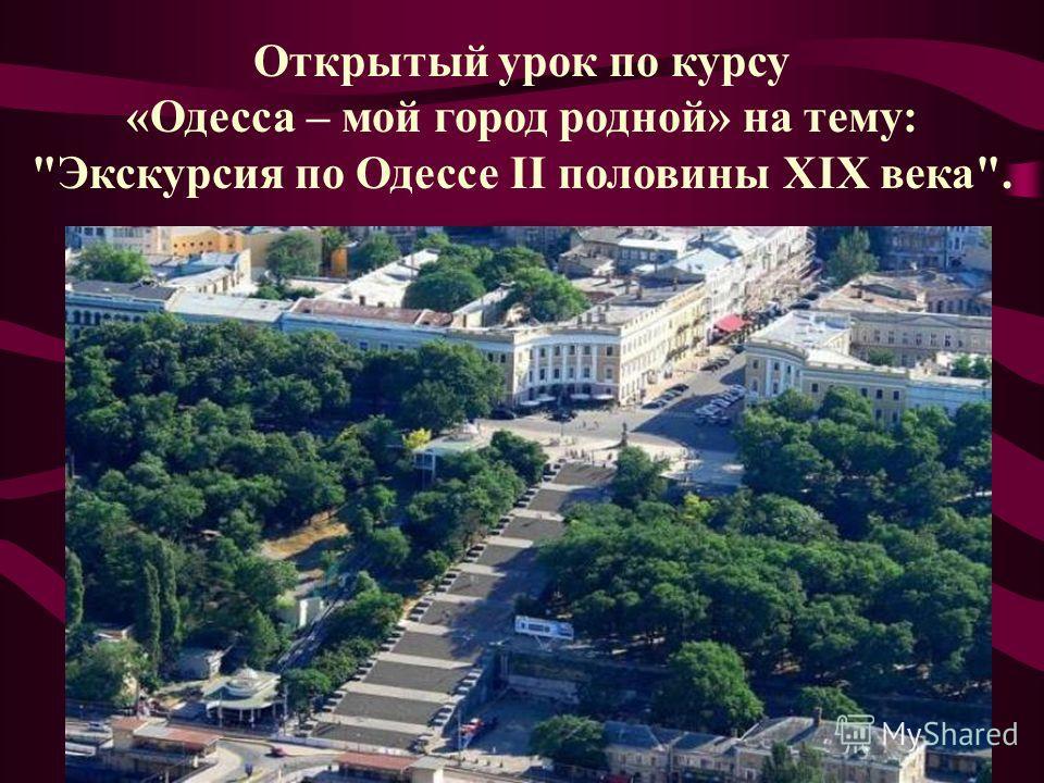 Открытый урок по курсу «Одесса – мой город родной» на тему: Экскурсия по Одессе II половины XIX века.