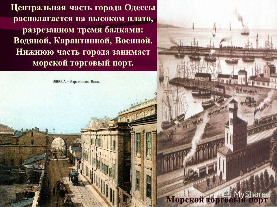 Центральная часть города Одессы располагается на высоком плато, разрезанном тремя балками: Водяной, Карантинной, Военной. Нижнюю часть города занимает морской торговый порт. Морской торговый порт