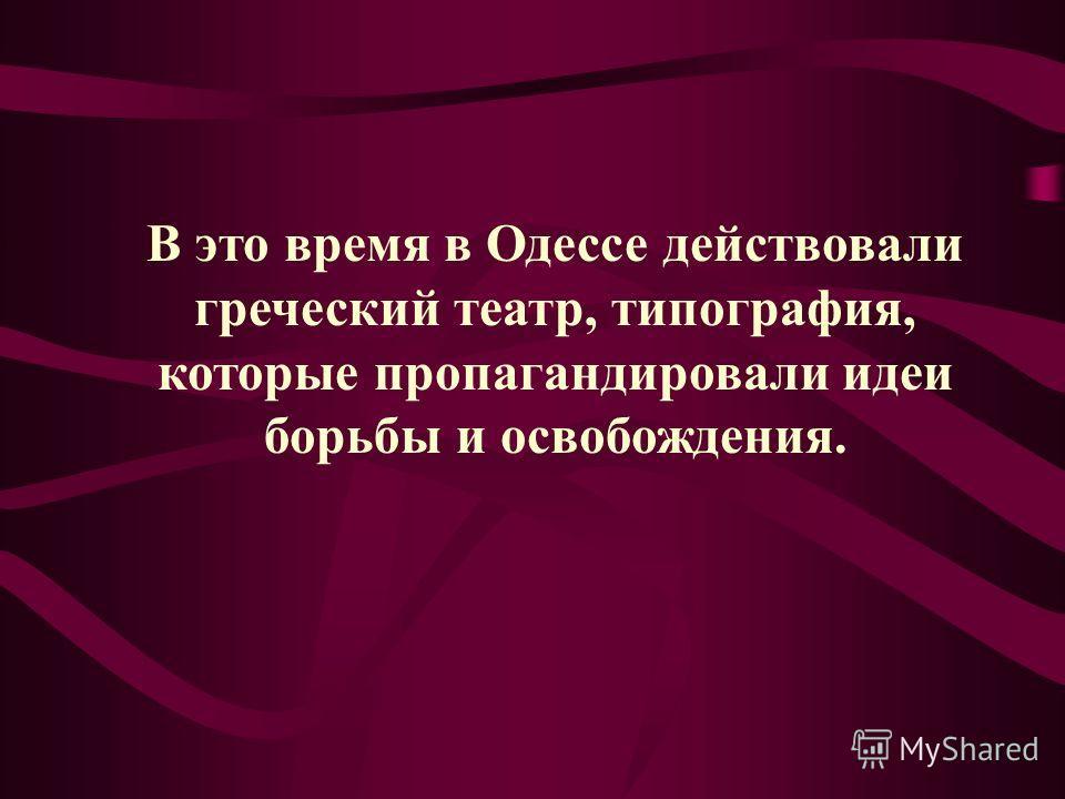 В это время в Одессе действовали греческий театр, типография, которые пропагандировали идеи борьбы и освобождения.