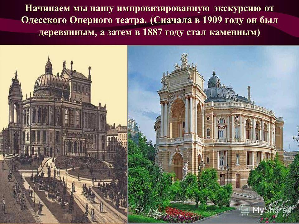 Начинаем мы нашу импровизированную экскурсию от Одесского Оперного театра. (Сначала в 1909 году он был деревянным, а затем в 1887 году стал каменным)