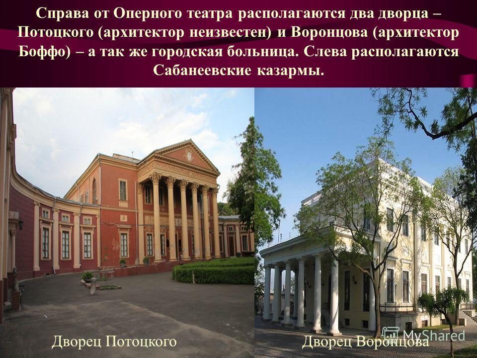 Справа от Оперного театра располагаются два дворца – Потоцкого (архитектор неизвестен) и Воронцова (архитектор Боффо) – а так же городская больница. Слева располагаются Сабанеевские казармы. Дворец ПотоцкогоДворец Воронцова