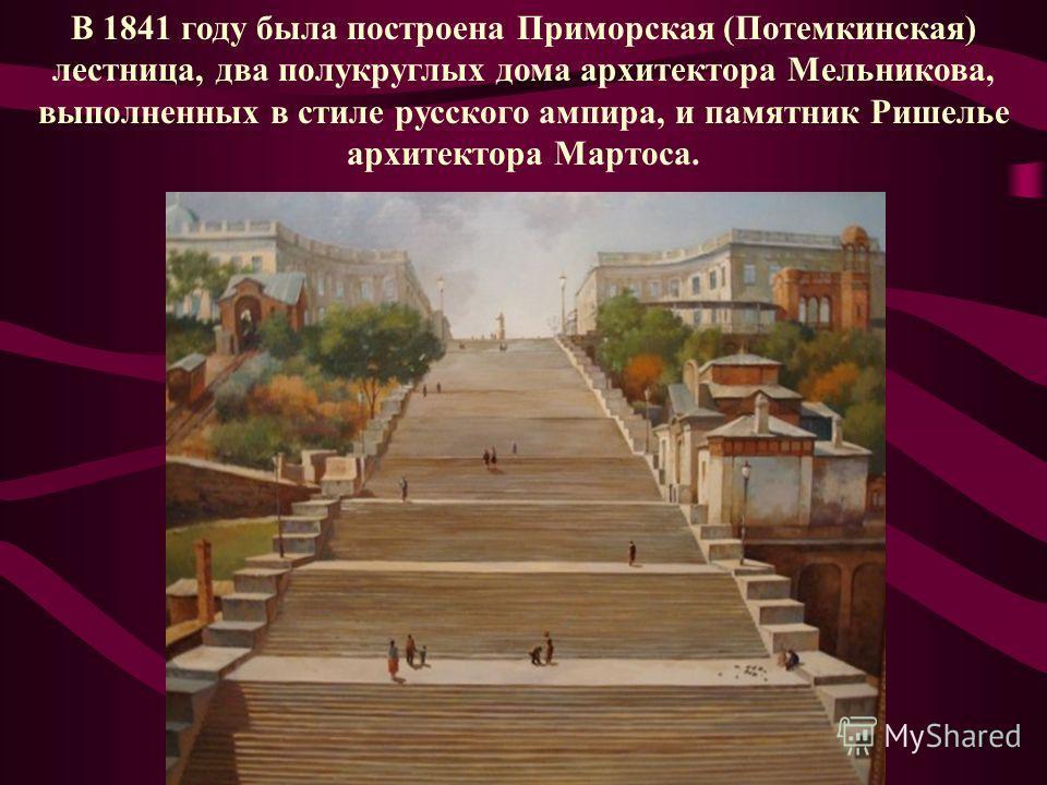В 1841 году была построена Приморская (Потемкинская) лестница, два полукруглых дома архитектора Мельникова, выполненных в стиле русского ампира, и памятник Ришелье архитектора Мартоса.