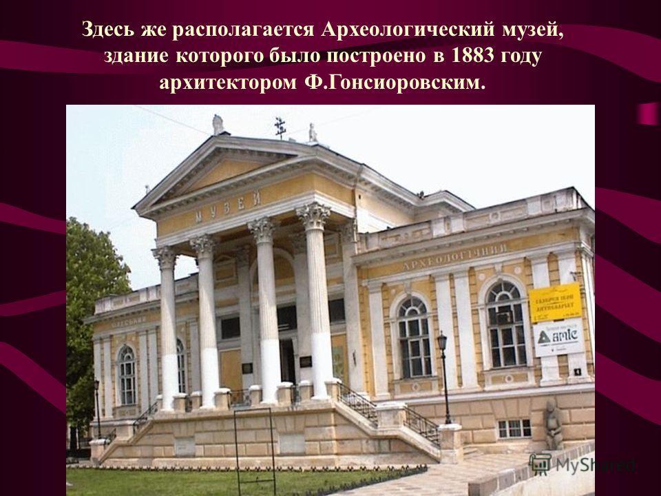 Здесь же располагается Археологический музей, здание которого было построено в 1883 году архитектором Ф.Гонсиоровским.