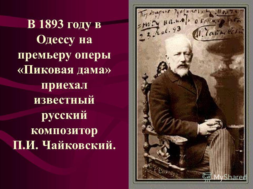 В 1893 году в Одессу на премьеру оперы «Пиковая дама» приехал известный русский композитор П.И. Чайковский.