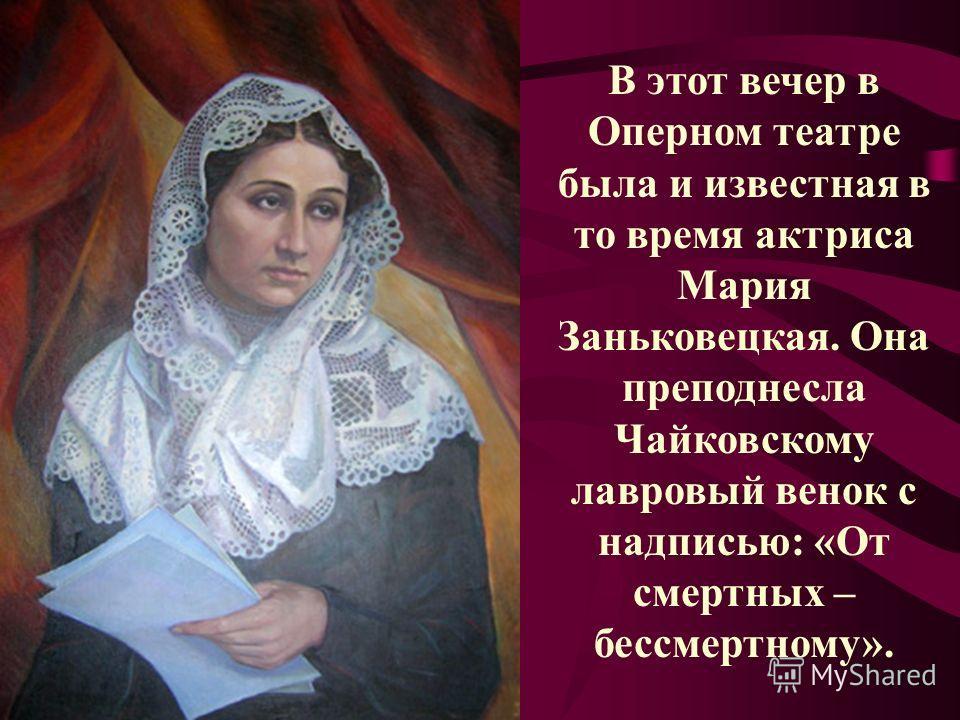 В этот вечер в Оперном театре была и известная в то время актриса Мария Заньковецкая. Она преподнесла Чайковскому лавровый венок с надписью: «От смертных – бессмертному».