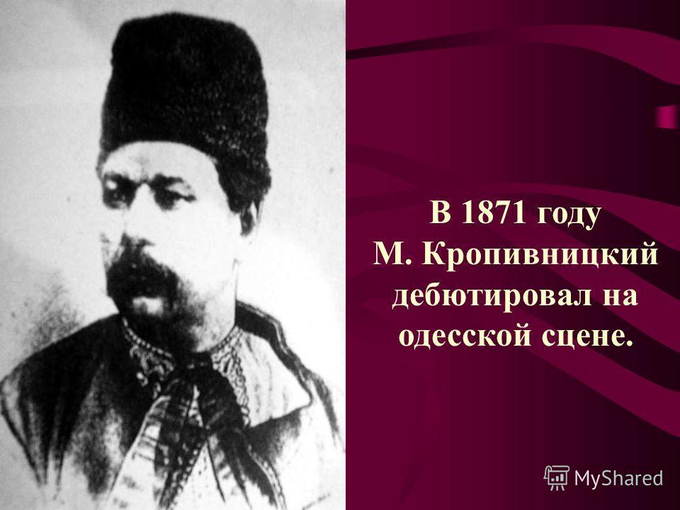 В 1871 году М. Кропивницкий дебютировал на одесской сцене.