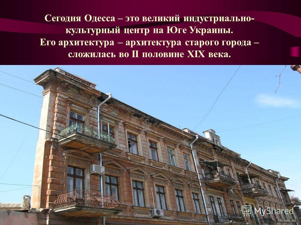 Сегодня Одесса – это великий индустриально- культурный центр на Юге Украины. Его архитектура – архитектура старого города – сложилась во II половине XIX века.