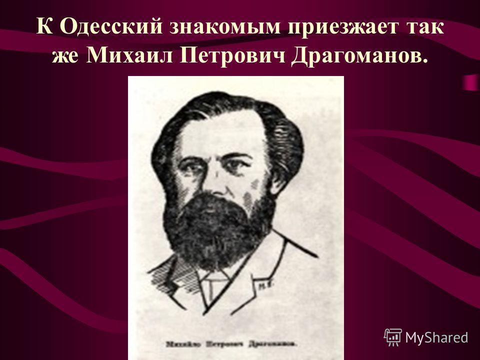 К Одесский знакомым приезжает так же Михаил Петрович Драгоманов.
