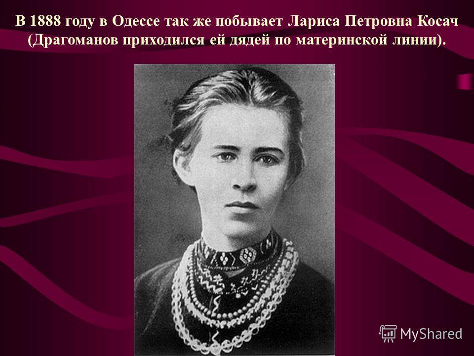 В 1888 году в Одессе так же побывает Лариса Петровна Косач (Драгоманов приходился ей дядей по материнской линии).