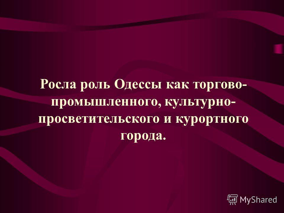 Росла роль Одессы как торгово- промышленного, культурно- просветительского и курортного города.