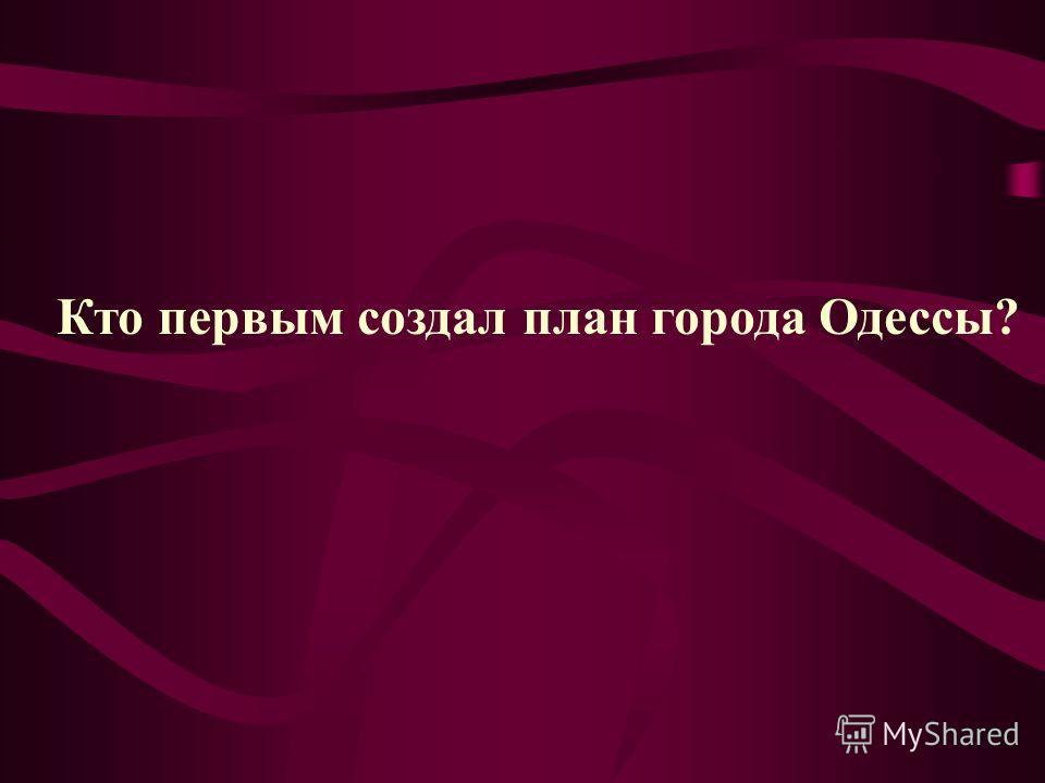 Кто первым создал план города Одессы?