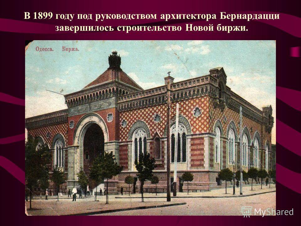 В 1899 году под руководством архитектора Бернардацци завершилось строительство Новой биржи.