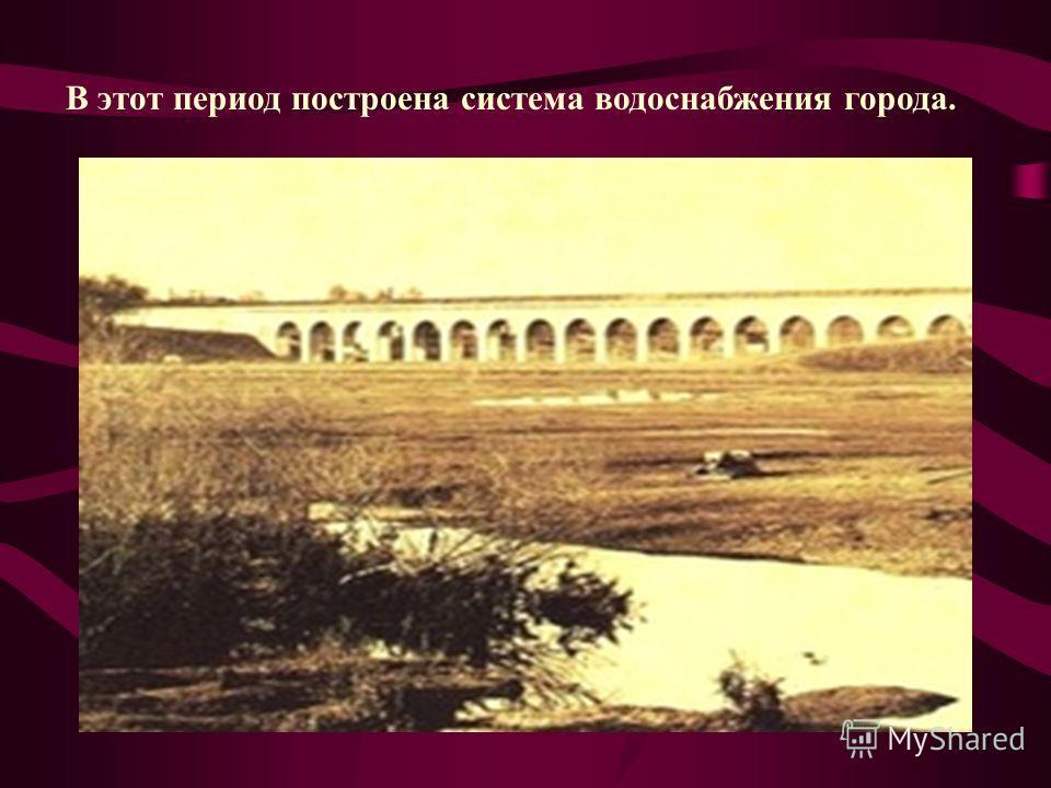 В этот период построена система водоснабжения города.
