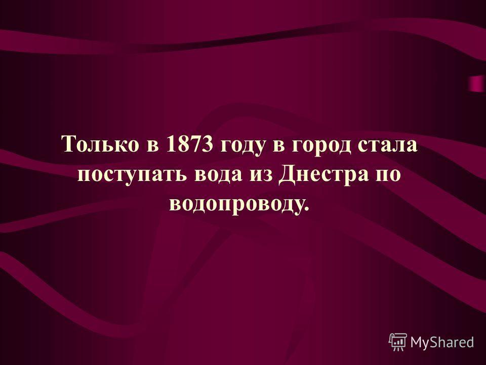 Только в 1873 году в город стала поступать вода из Днестра по водопроводу.