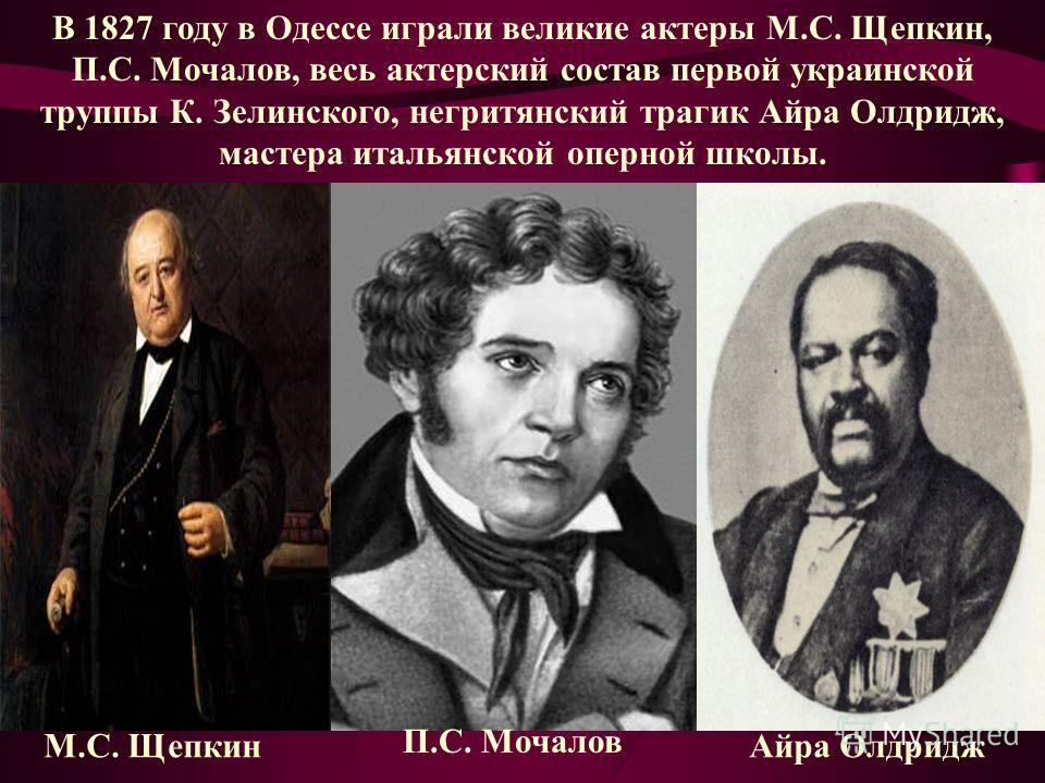 В 1827 году в Одессе играли великие актеры М.C. Щепкин, П.С. Мочалов, весь актерский состав первой украинской труппы К. Зелинского, негритянский трагик Айра Олдридж, мастера итальянской оперной школы. М.C. Щепкин П.С. Мочалов Айра Олдридж