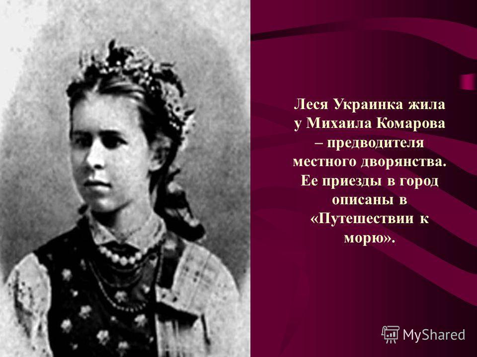 Леся Украинка жила у Михаила Комарова – предводителя местного дворянства. Ее приезды в город описаны в «Путешествии к морю».