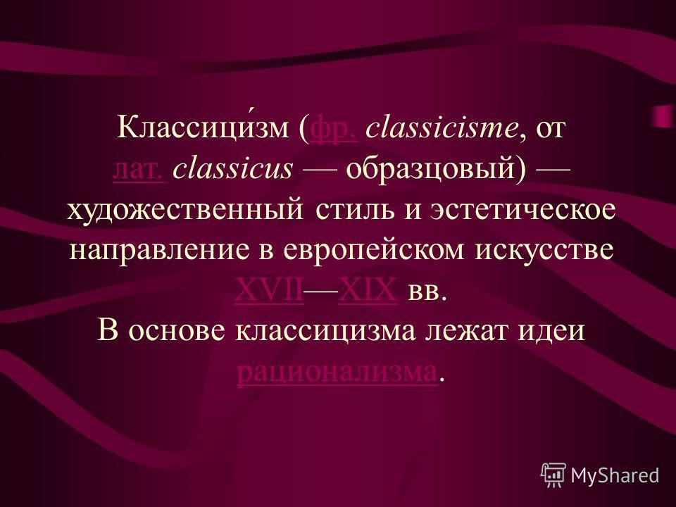Классици́зм (фр. classicisme, от лат. classicus образцовый) художественный стиль и эстетическое направление в европейском искусстве XVIIXIX вв.фр. лат. XVIIXIX В основе классицизма лежат идеи рационализма. рационализма