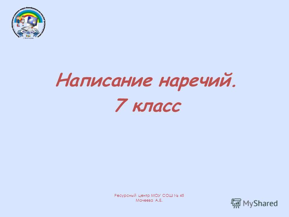 Написание наречий. 7 класс Ресурсный центр МОУ СОШ 45 Мачеева А.Е.