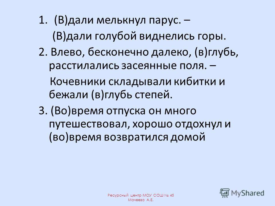 1.(В)дали мелькнул парус. – (В)дали голубой виднелись горы. 2. Влево, бесконечно далеко, (в)глубь, расстилались засеянные поля. – Кочевники складывали кибитки и бежали (в)глубь степей. 3. (Во)время отпуска он много путешествовал, хорошо отдохнул и (в