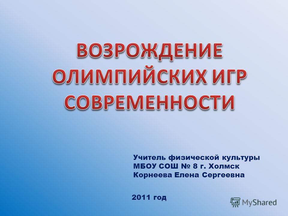 Учитель физической культуры МБОУ СОШ 8 г. Холмск Корнеева Елена Сергеевна 2011 год