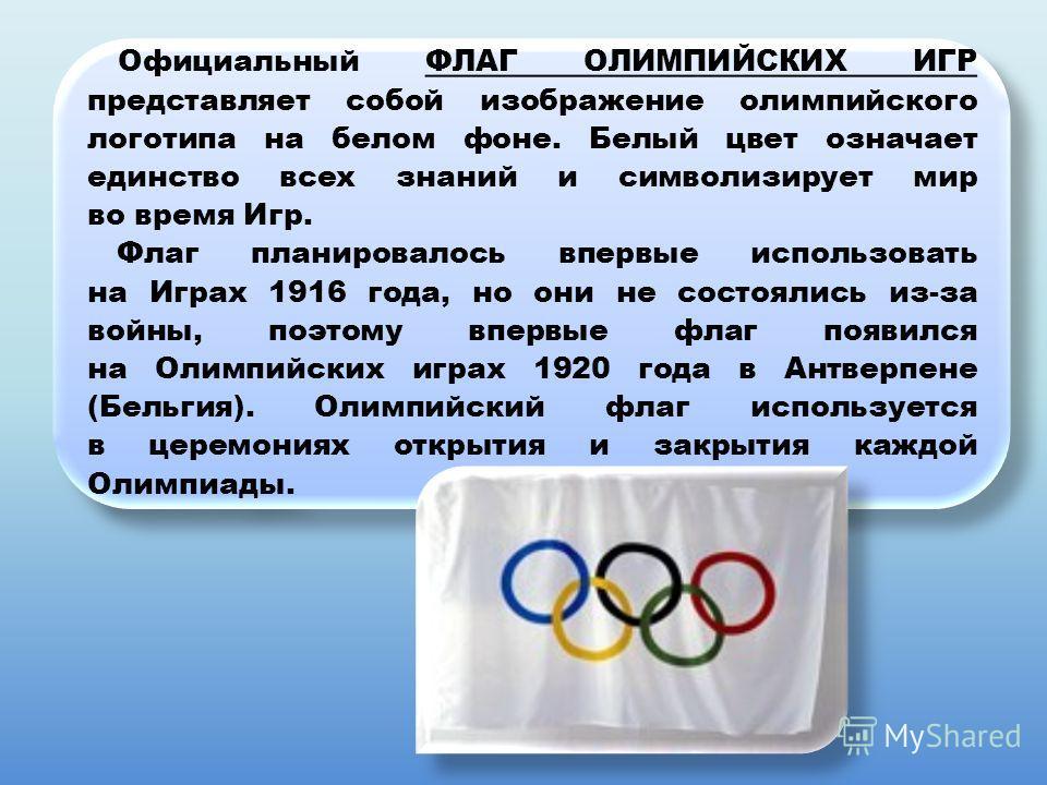 Официальный ФЛАГ ОЛИМПИЙСКИХ ИГР представляет собой изображение олимпийского логотипа на белом фоне. Белый цвет означает единство всех знаний и символизирует мир во время Игр. Флаг планировалось впервые использовать на Играх 1916 года, но они не сост