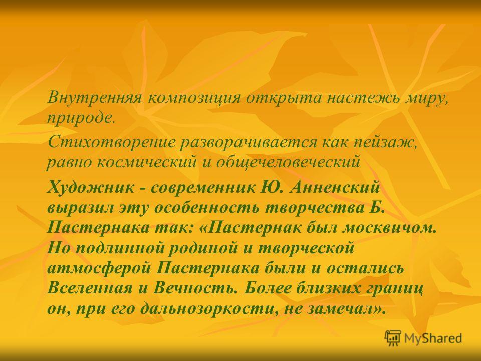 Внутренняя композиция открыта настежь миру, природе. Стихотворение разворачивается как пейзаж, равно космический и общечеловеческий Художник - современник Ю. Анненский выразил эту особенность творчества Б. Пастернака так: «Пастернак был москвичом. Но