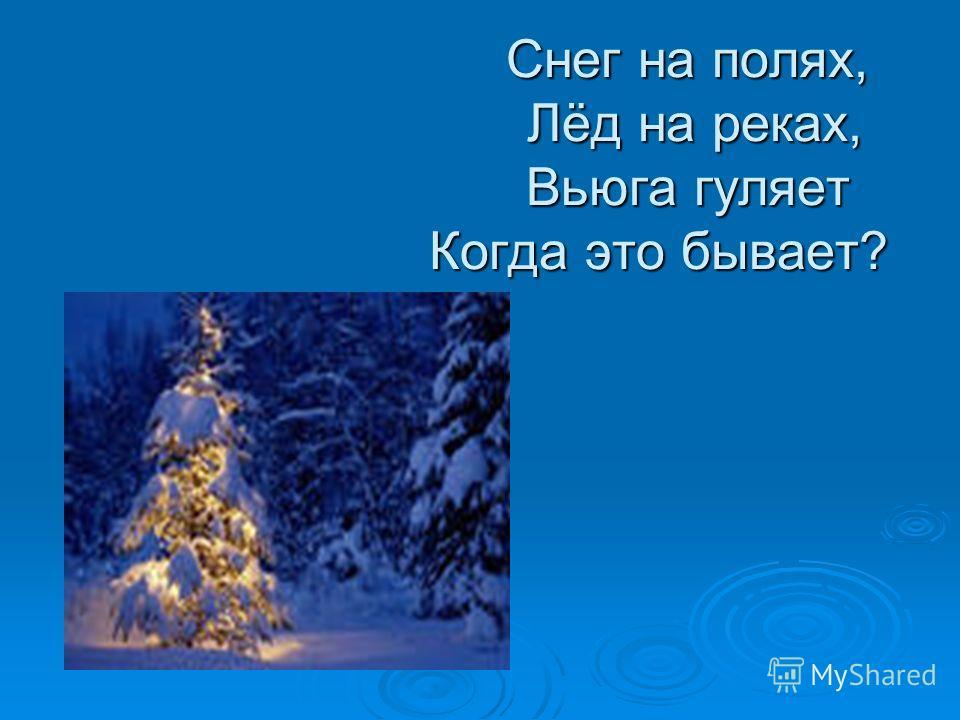 Снег на полях, Лёд на реках, Вьюга гуляет Когда это бывает? Снег на полях, Лёд на реках, Вьюга гуляет Когда это бывает?