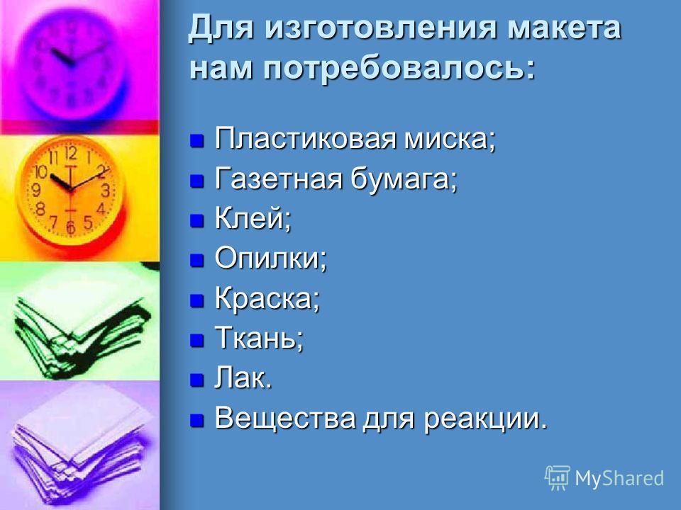 Для изготовления макета нам потребовалось: Пластиковая миска; Пластиковая миска; Газетная бумага; Газетная бумага; Клей; Клей; Опилки; Опилки; Краска; Краска; Ткань; Ткань; Лак. Лак. Вещества для реакции. Вещества для реакции.