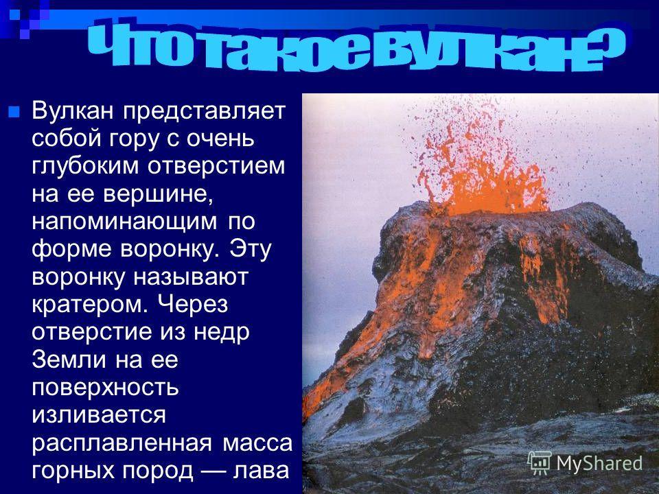 Вулкан представляет собой гору с очень глубоким отверстием на ее вершине, напоминающим по форме воронку. Эту воронку называют кратером. Через отверстие из недр Земли на ее поверхность изливается расплавленная масса горных пород лава