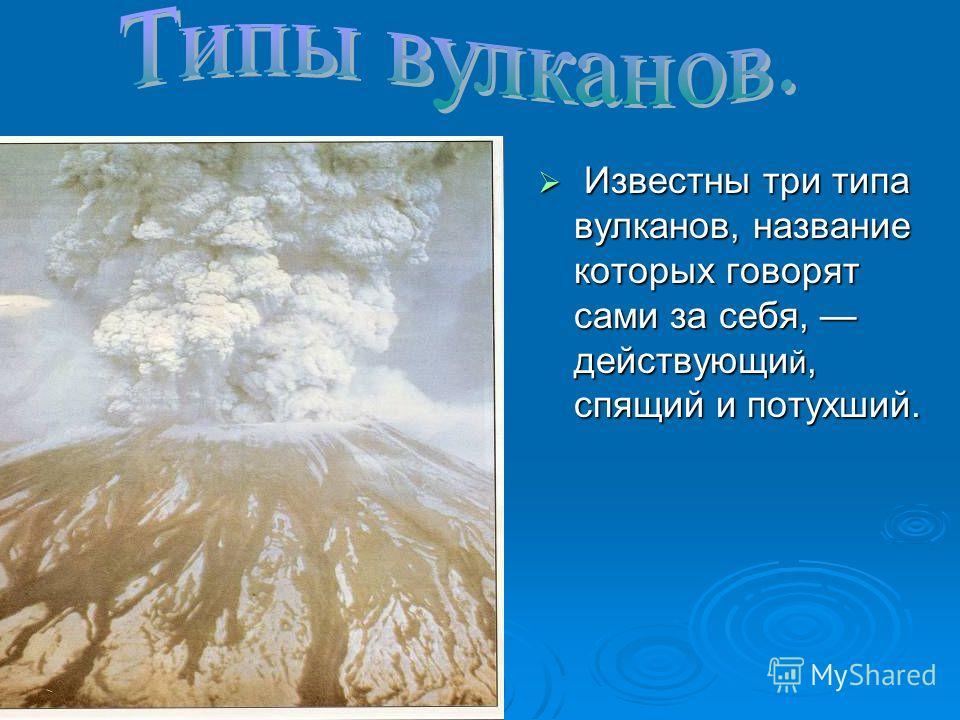 Известны три типа вулканов, название которых говорят сами за себя, действующи й, спящий и потухший. Известны три типа вулканов, название которых говорят сами за себя, действующи й, спящий и потухший.