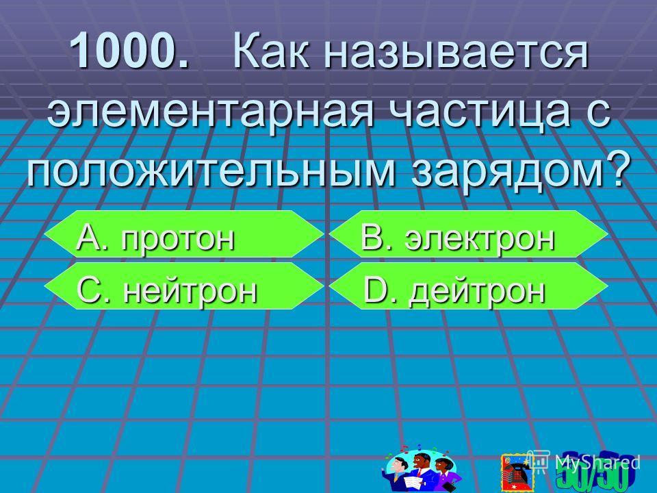 1000. Как называется элементарная частица с положительным зарядом? А. протон В. электрон А. протон В. электрон С. нейтрон D. дейтрон С. нейтрон D. дейтрон
