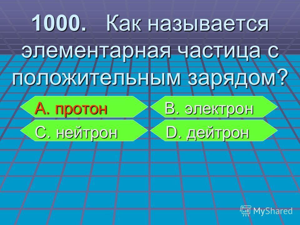 А. протон В. электрон А. протон В. электрон С. нейтрон D. дейтрон С. нейтрон D. дейтрон 1000. Как называется элементарная частица с положительным зарядом?