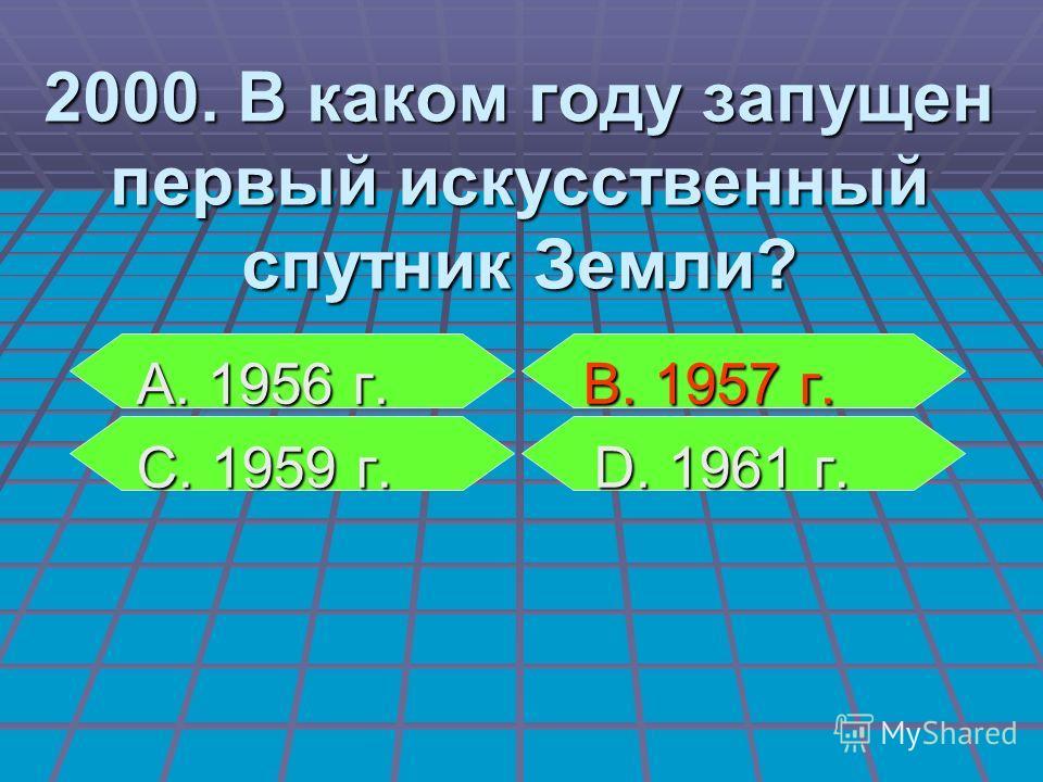 А. 1956 г. В. 1957 г. А. 1956 г. В. 1957 г. С. 1959 г. D. 1961 г. С. 1959 г. D. 1961 г. 2000. В каком году запущен первый искусственный спутник Земли?