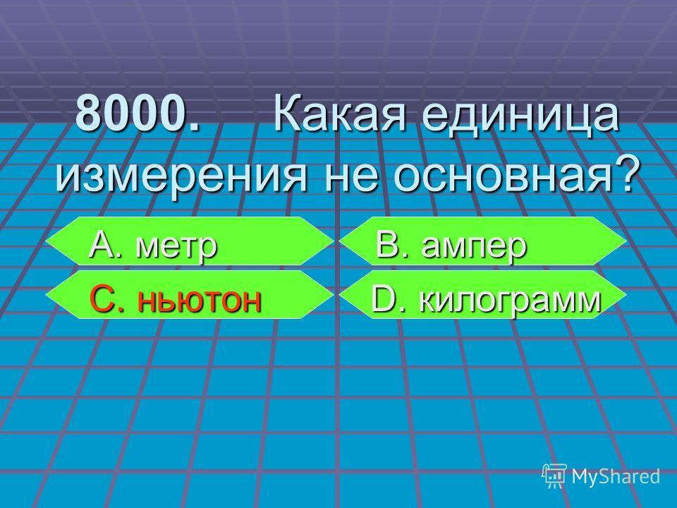 А. метр В. ампер А. метр В. ампер С. ньютон D. килограмм С. ньютон D. килограмм 8000. Какая единица измерения не основная?