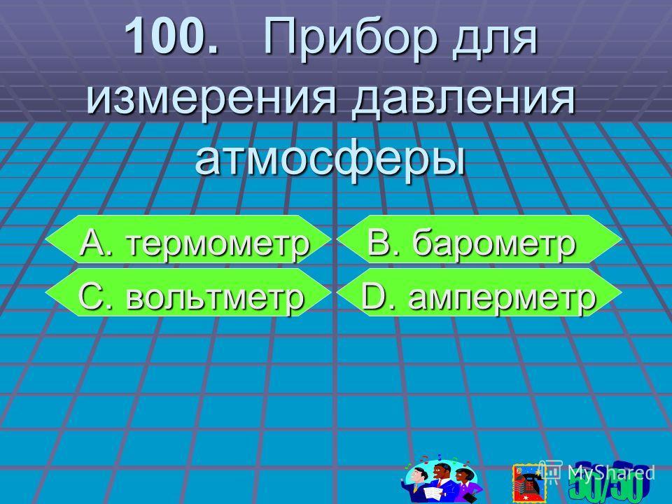 100. Прибор для измерения давления атмосферы А. термометр В. барометр С. вольтметр D. амперметр