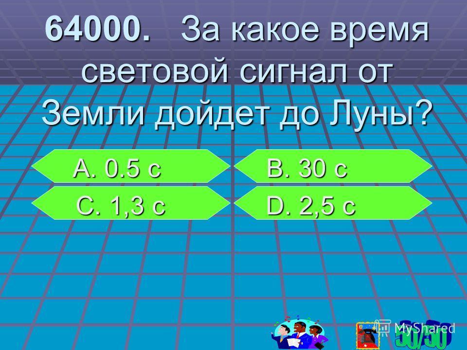 64000. За какое время световой сигнал от Земли дойдет до Луны? А. 0.5 с В. 30 с А. 0.5 с В. 30 с С. 1,3 с D. 2,5 с С. 1,3 с D. 2,5 с