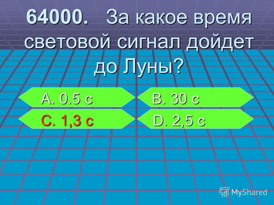 А. 0.5 с В. 30 с А. 0.5 с В. 30 с С. 1,3 с D. 2,5 с С. 1,3 с D. 2,5 с 64000. За какое время световой сигнал дойдет до Луны?