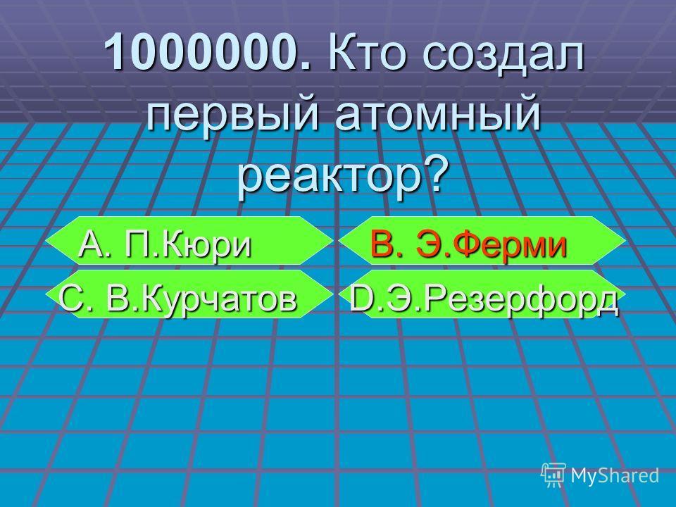 А. П.Кюри В. Э.Ферми А. П.Кюри В. Э.Ферми С. В.Курчатов D.Э.Резерфорд С. В.Курчатов D.Э.Резерфорд 1000000. Кто создал первый атомный реактор?