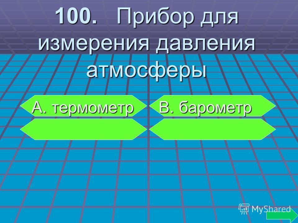 100. Прибор для измерения давления атмосферы А. термометр В. барометр А. термометр В. барометр