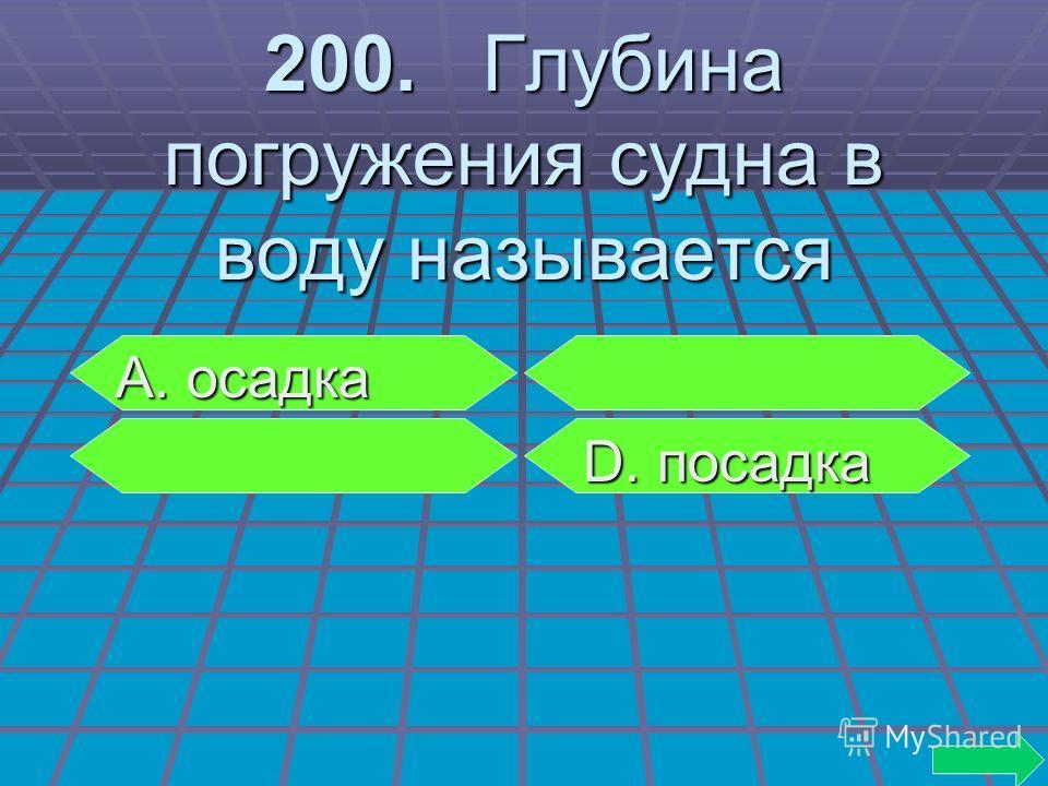 200. Глубина погружения судна в воду называется А. осадка А. осадка D. посадка D. посадка