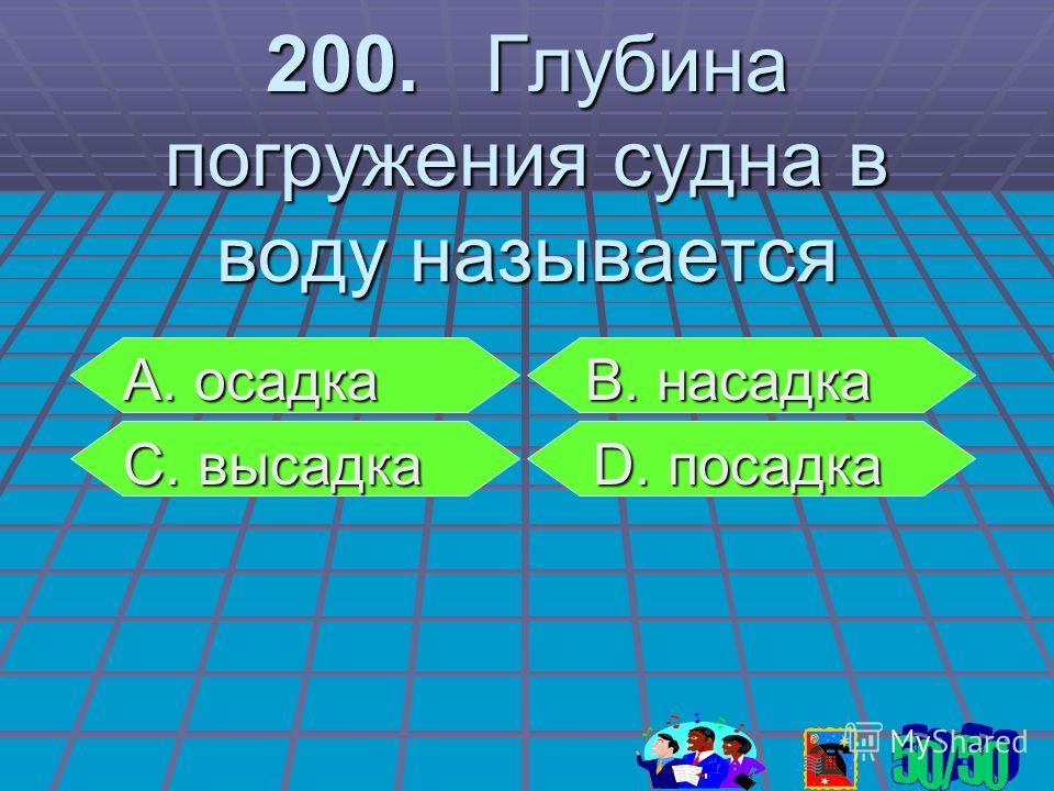 200. Глубина погружения судна в воду называется А. осадка В. насадка С. высадка D. посадка