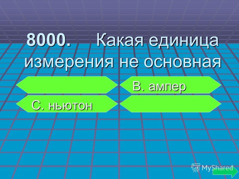 8000. Какая единица измерения не основная В. ампер В. ампер С. ньютон С. ньютон