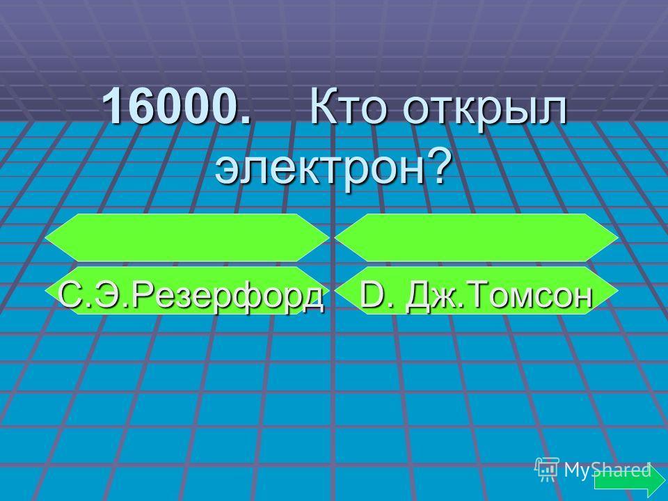 16000. Кто открыл электрон? С.Э.Резерфорд D. Дж.Томсон С.Э.Резерфорд D. Дж.Томсон