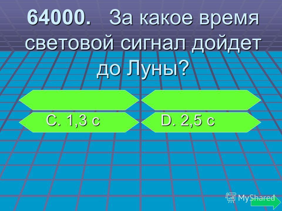 64000. За какое время световой сигнал дойдет до Луны? С. 1,3 с D. 2,5 с С. 1,3 с D. 2,5 с