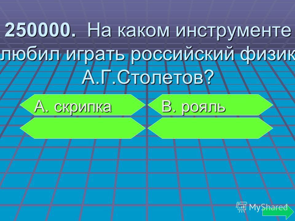 250000. На каком инструменте любил играть российский физик А.Г.Столетов? А. скрипка В. рояль А. скрипка В. рояль