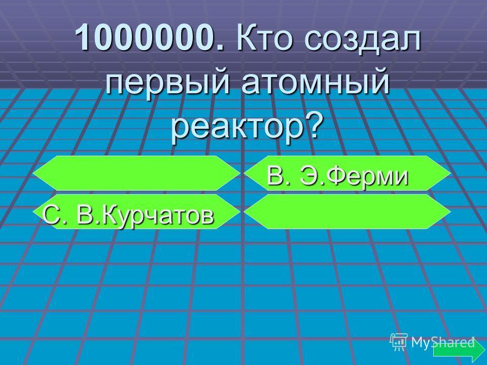 1000000. Кто создал первый атомный реактор? В. Э.Ферми В. Э.Ферми С. В.Курчатов С. В.Курчатов
