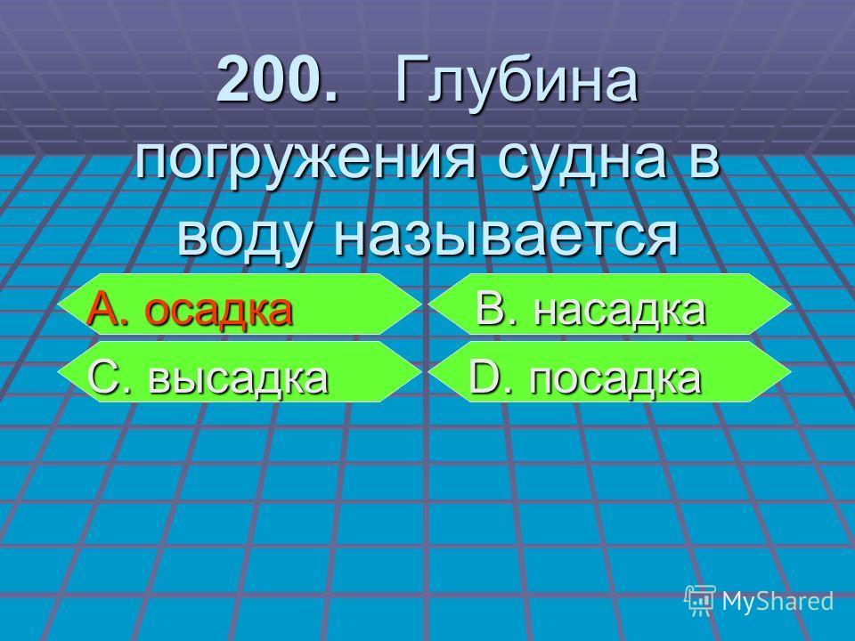 А. осадка В. насадка А. осадка В. насадка С. высадка D. посадка С. высадка D. посадка 200. Глубина погружения судна в воду называется